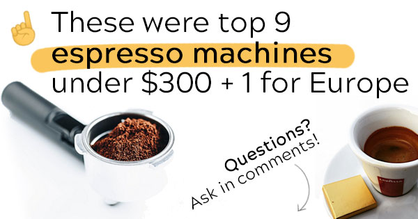 These were top 9 espresso machines under $300 + 1 for Europe. Questions? Ask in comments!